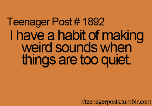 I don't have that habit, but a friend does, and it is really funny.  (specially in class)